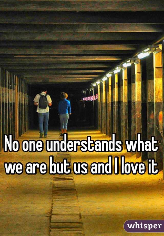 No one understands what we are but us and I love it