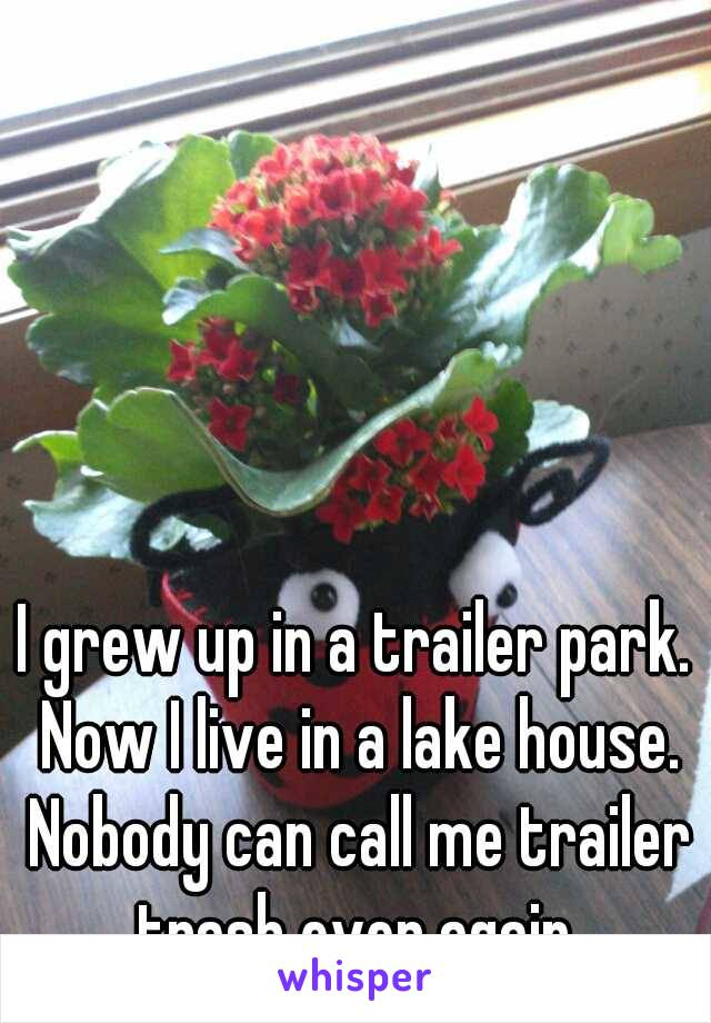 I grew up in a trailer park. Now I live in a lake house. Nobody can call me trailer trash ever again.