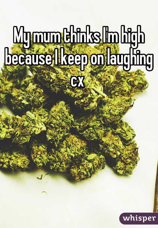 My mum thinks I'm high because I keep on laughing cx