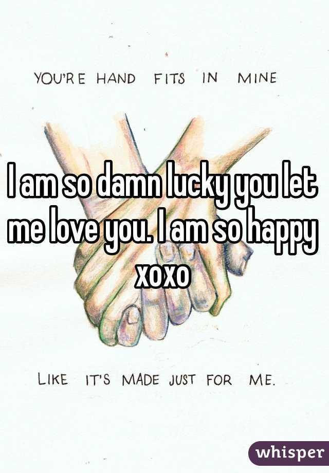 I am so damn lucky you let me love you. I am so happy xoxo