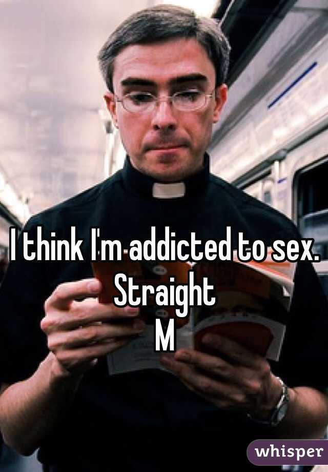I think I'm addicted to sex.  Straight M