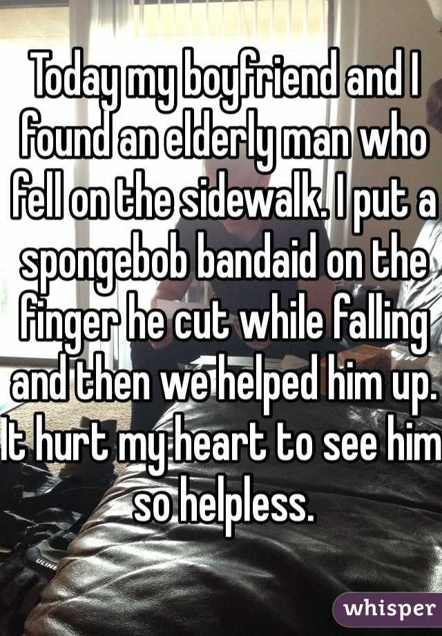 Today my boyfriend and I found an elderly man who fell on the sidewalk. I put a spongebob bandaid on the finger he cut while falling and then we helped him up. It hurt my heart to see him so helpless.