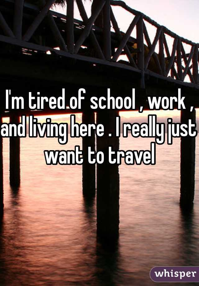 I'm tired of school , work , and living here . I really just want to travel