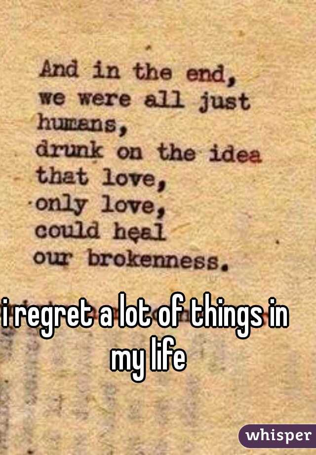 i regret a lot of things in my life