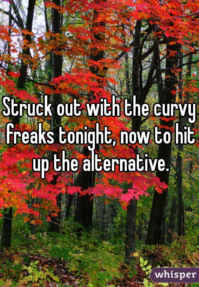 Struck out with the curvy freaks tonight, now to hit up the alternative.