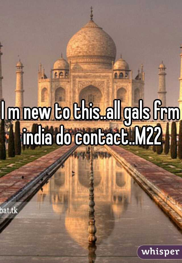 I m new to this..all gals frm india do contact..M22
