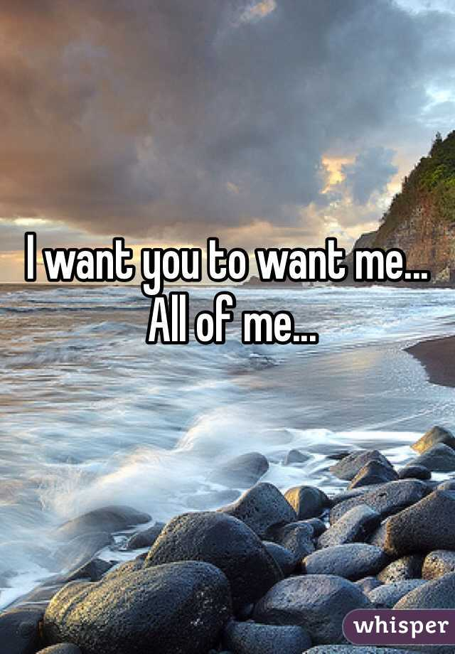 I want you to want me...  All of me...