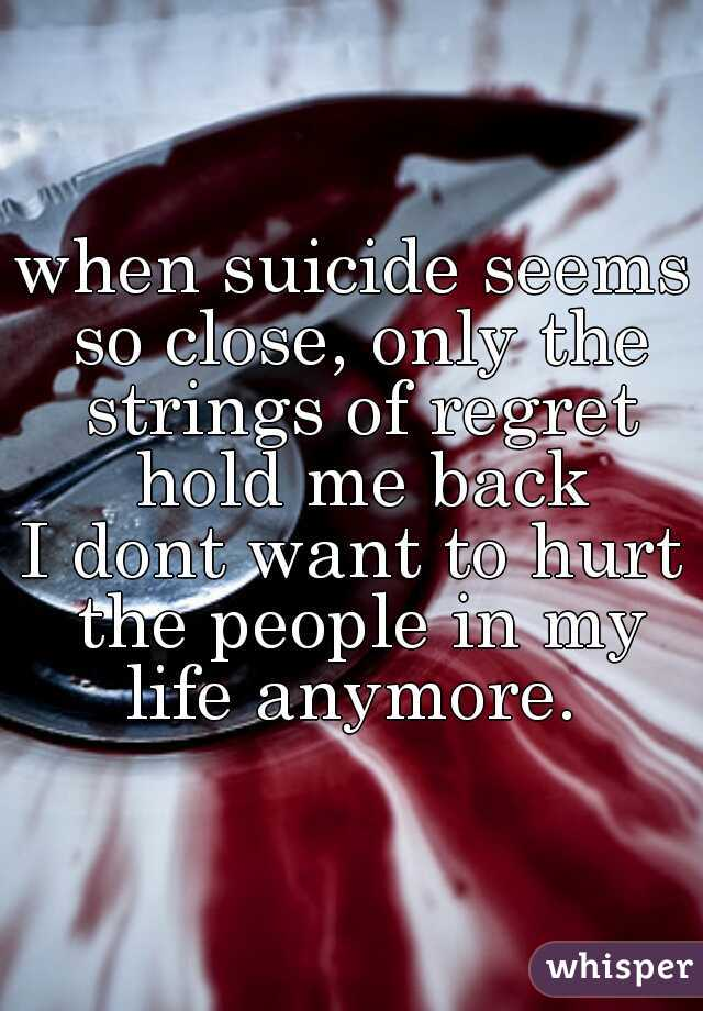 when suicide seems so close, only the strings of regret hold me back  I dont want to hurt the people in my life anymore.