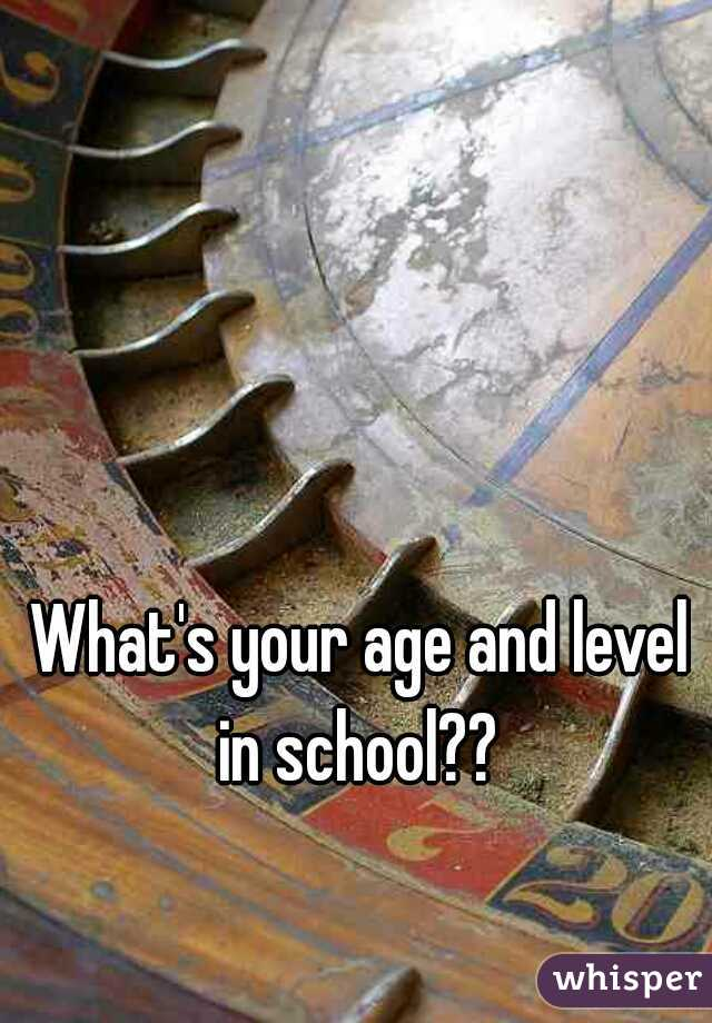 What's your age and level in school??