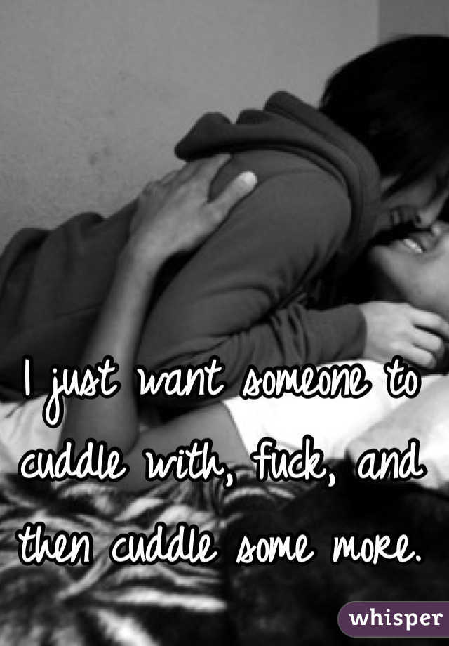 I just want someone to cuddle with, fuck, and then cuddle some more.