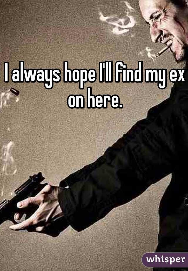 I always hope I'll find my ex on here.