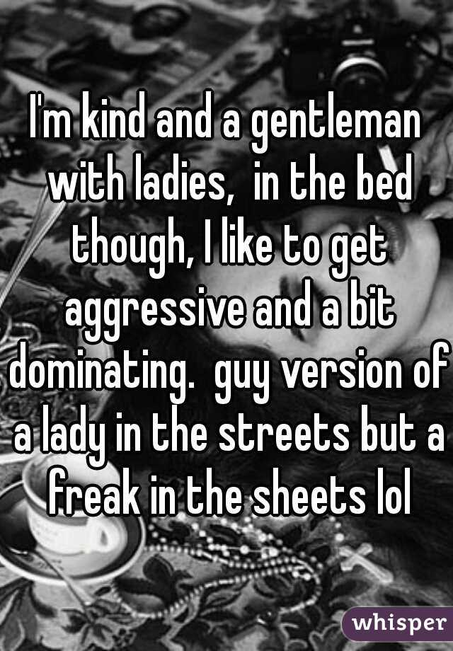 I'm kind and a gentleman with ladies,  in the bed though, I like to get aggressive and a bit dominating.  guy version of a lady in the streets but a freak in the sheets lol
