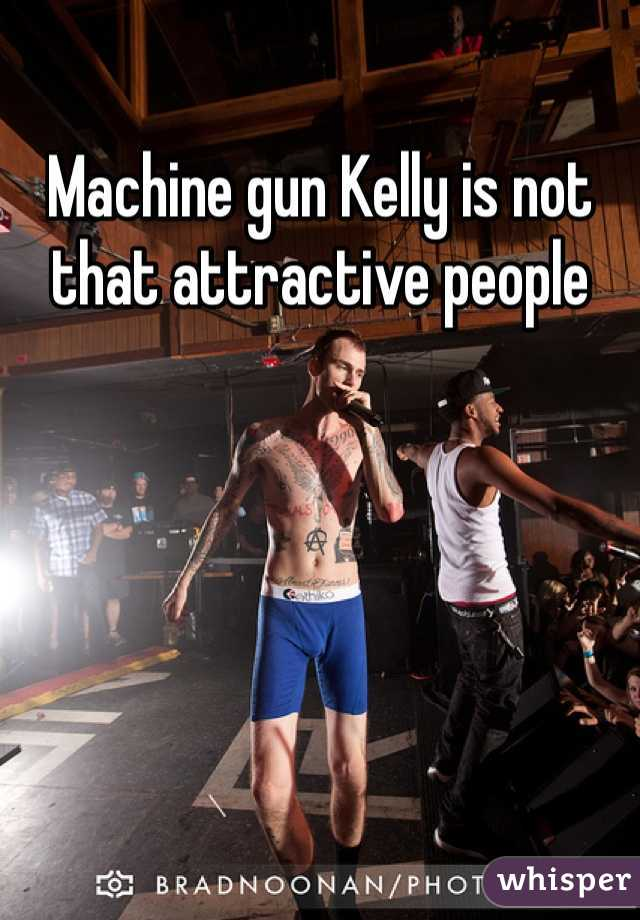 Machine gun Kelly is not that attractive people