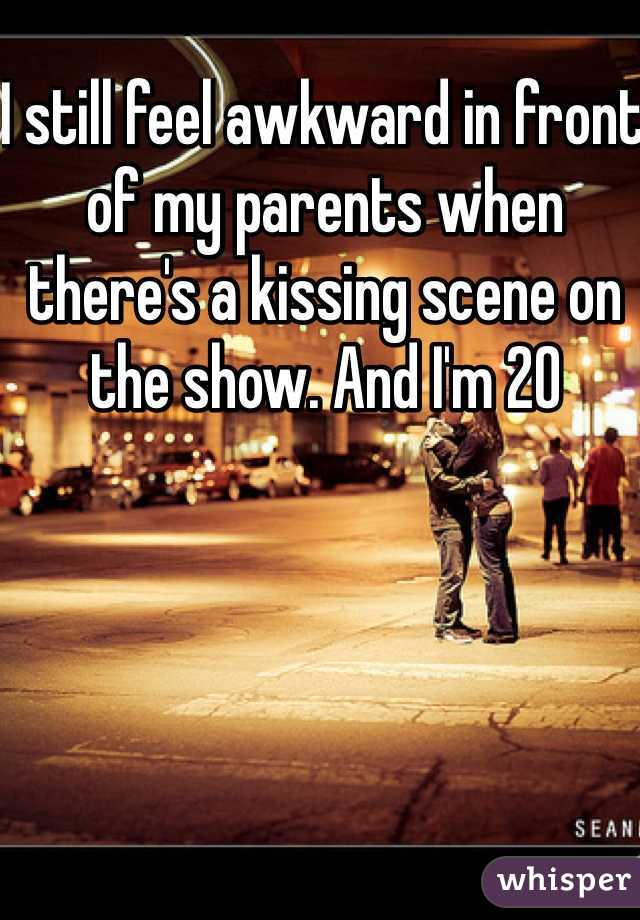 I still feel awkward in front of my parents when there's a kissing scene on the show. And I'm 20