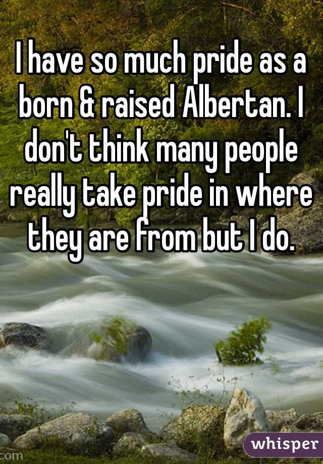 I have so much pride as a born & raised Albertan. I don't think many people really take pride in where they are from but I do.