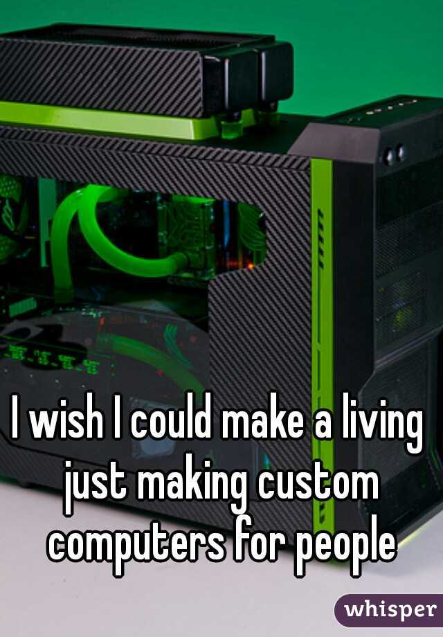 I wish I could make a living just making custom computers for people