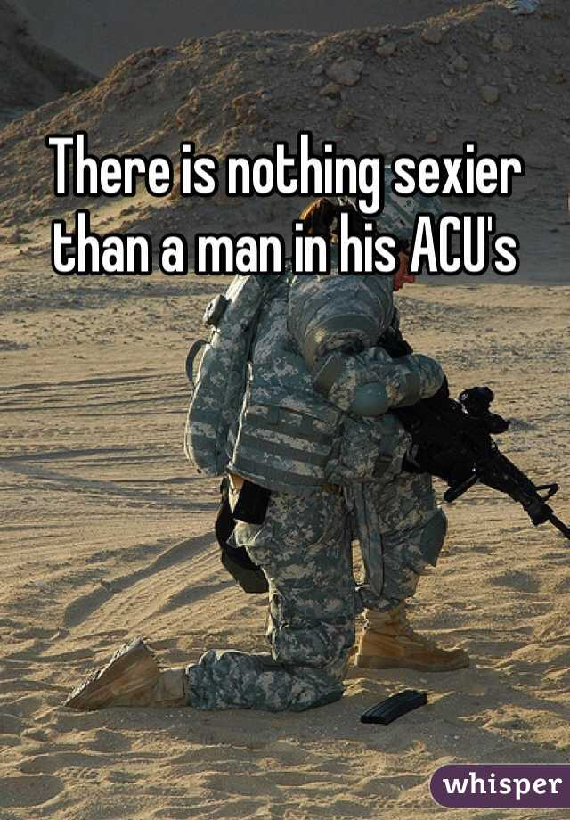 There is nothing sexier than a man in his ACU's