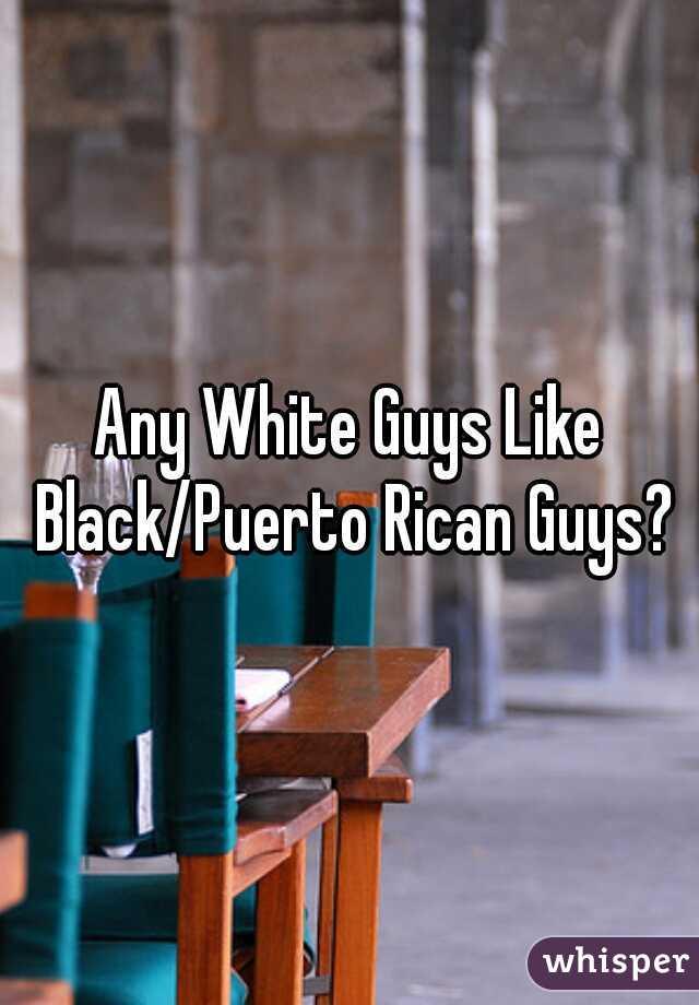 Any White Guys Like Black/Puerto Rican Guys?