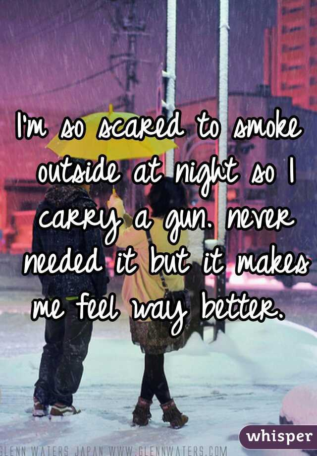 I'm so scared to smoke outside at night so I carry a gun. never needed it but it makes me feel way better.