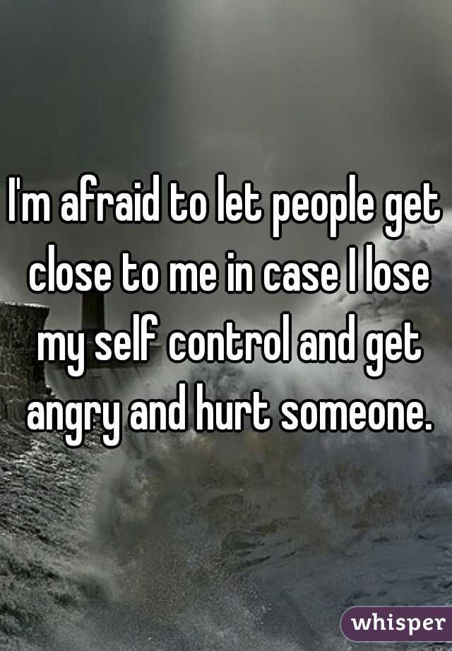 I'm afraid to let people get close to me in case I lose my self control and get angry and hurt someone.