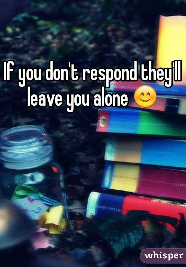 If you don't respond they'll leave you alone 😊