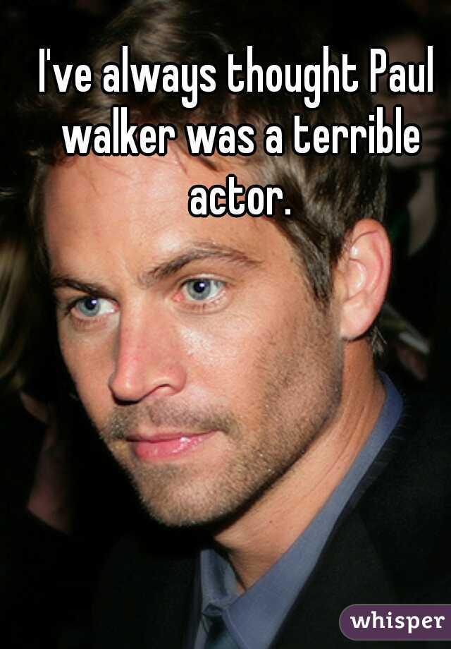 I've always thought Paul walker was a terrible actor.