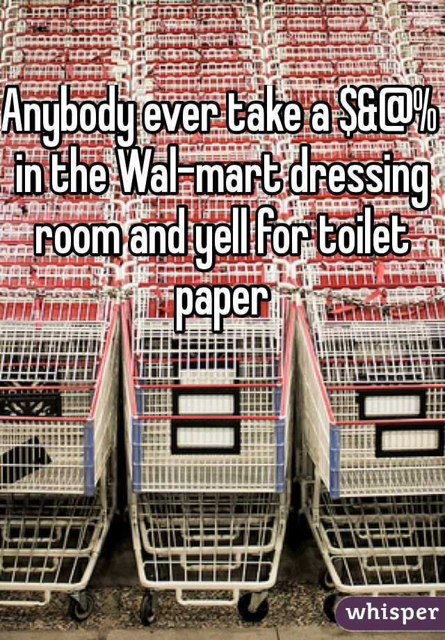 Anybody ever take a $&@% in the Wal-mart dressing room and yell for toilet paper