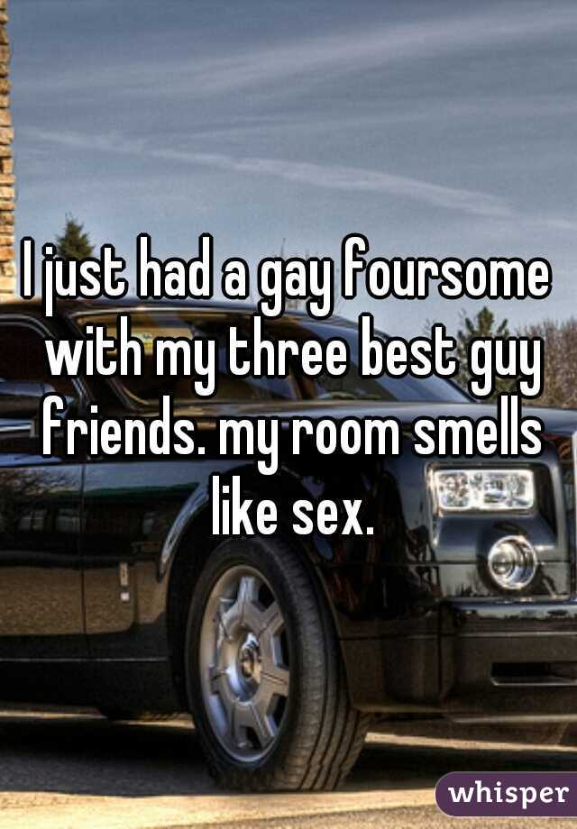 I just had a gay foursome with my three best guy friends. my room smells like sex.