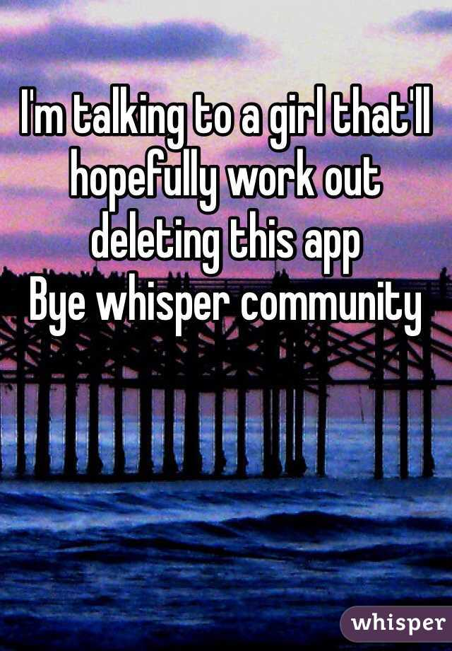 I'm talking to a girl that'll hopefully work out deleting this app  Bye whisper community
