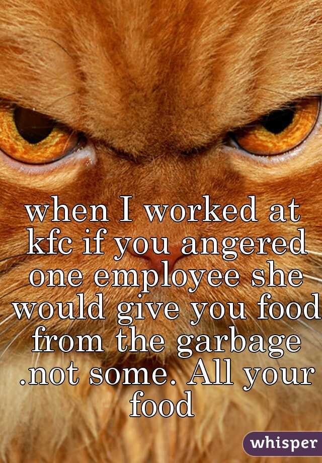when I worked at kfc if you angered one employee she would give you food from the garbage .not some. All your food