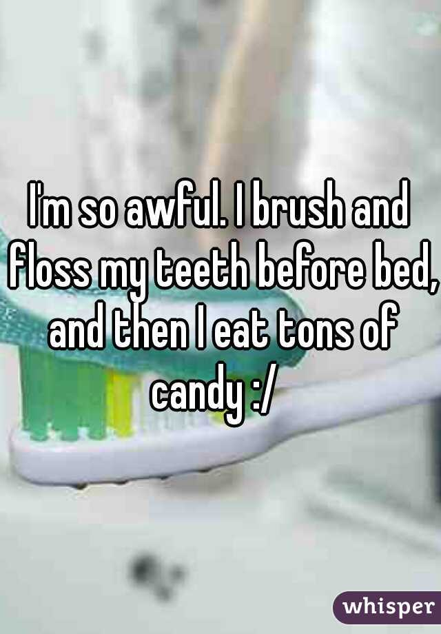 I'm so awful. I brush and floss my teeth before bed, and then I eat tons of candy :/
