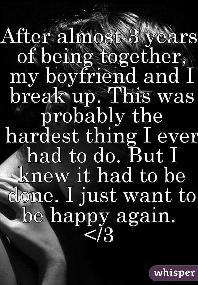 After almost 3 years of being together, my boyfriend and I break up. This was probably the hardest thing I ever had to do. But I knew it had to be done. I just want to be happy again.  </3