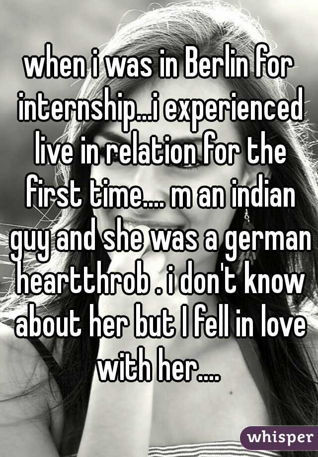 when i was in Berlin for internship...i experienced live in relation for the first time.... m an indian guy and she was a german heartthrob . i don't know about her but I fell in love with her....