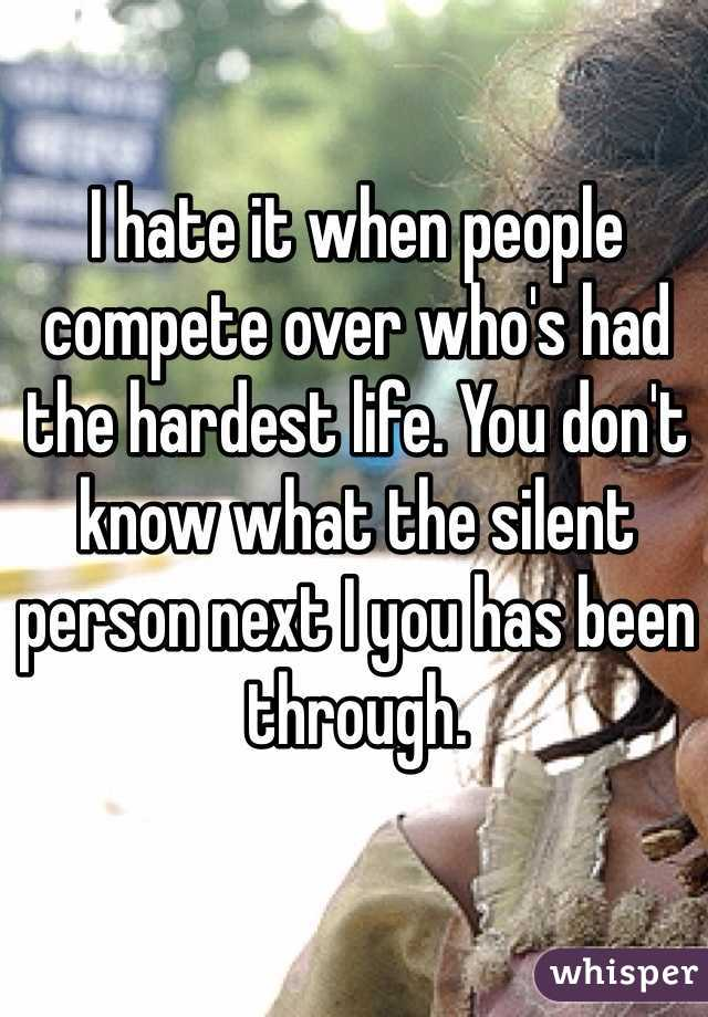 I hate it when people compete over who's had the hardest life. You don't know what the silent person next I you has been through.