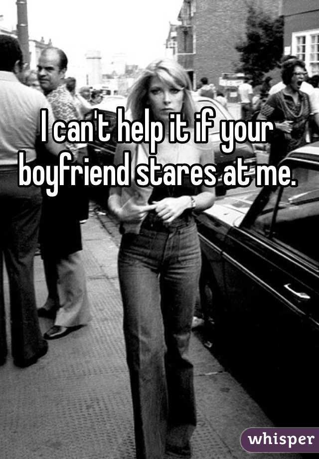 I can't help it if your boyfriend stares at me.