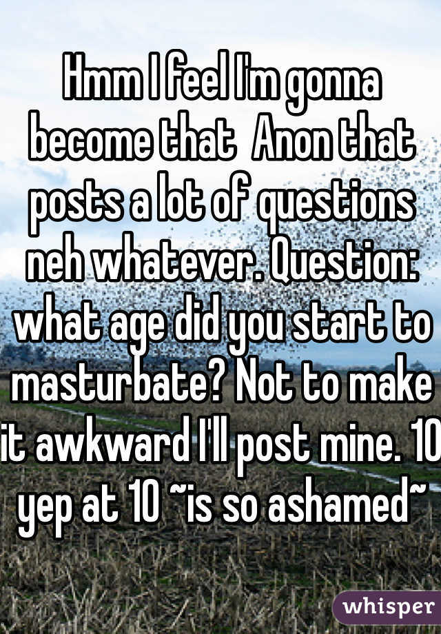 Hmm I feel I'm gonna become that  Anon that posts a lot of questions neh whatever. Question: what age did you start to masturbate? Not to make it awkward I'll post mine. 10 yep at 10 ~is so ashamed~