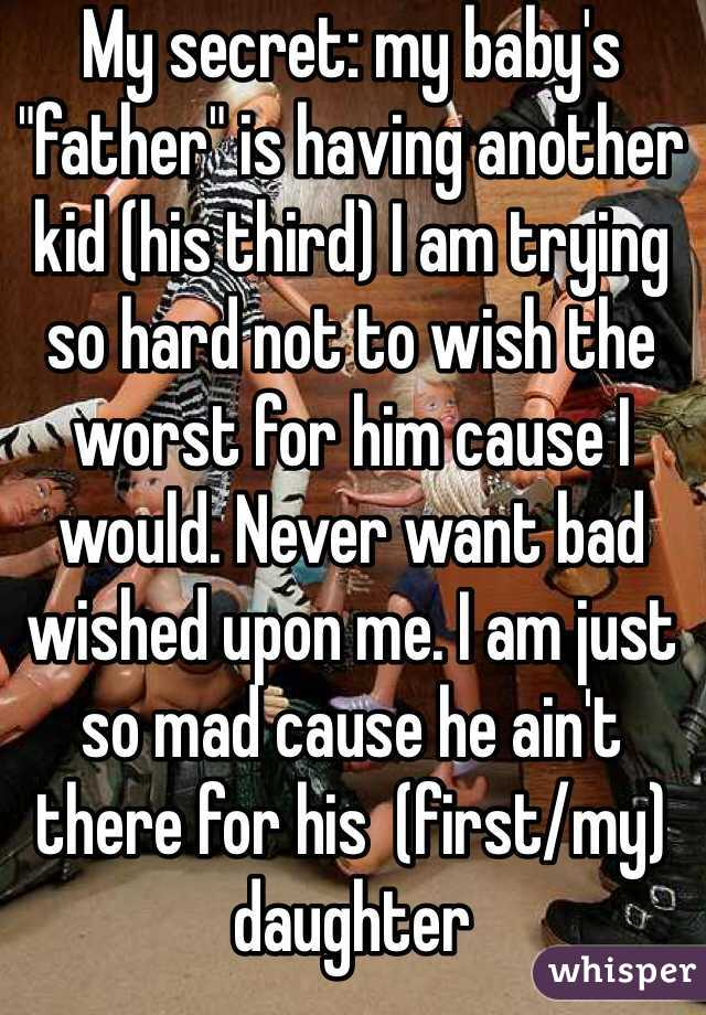 """My secret: my baby's """"father"""" is having another kid (his third) I am trying so hard not to wish the worst for him cause I would. Never want bad wished upon me. I am just so mad cause he ain't there for his  (first/my) daughter"""