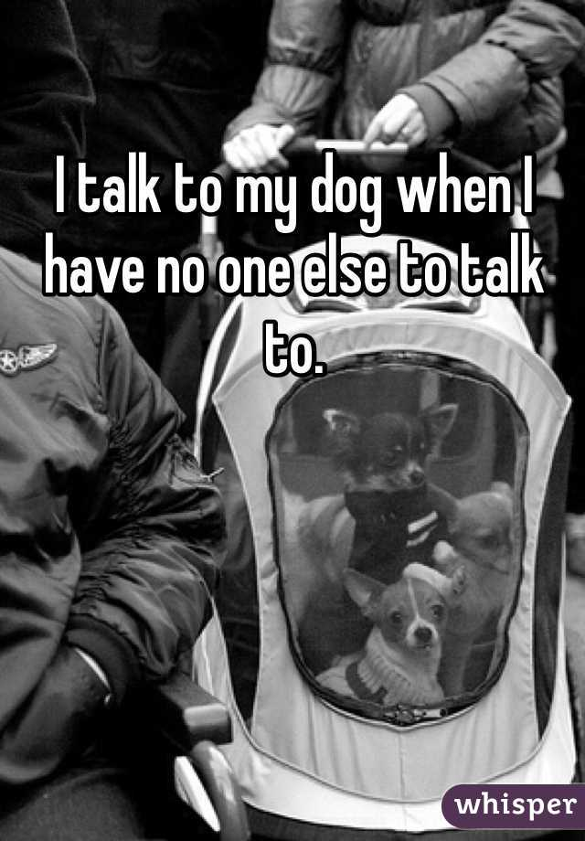 I talk to my dog when I have no one else to talk to.