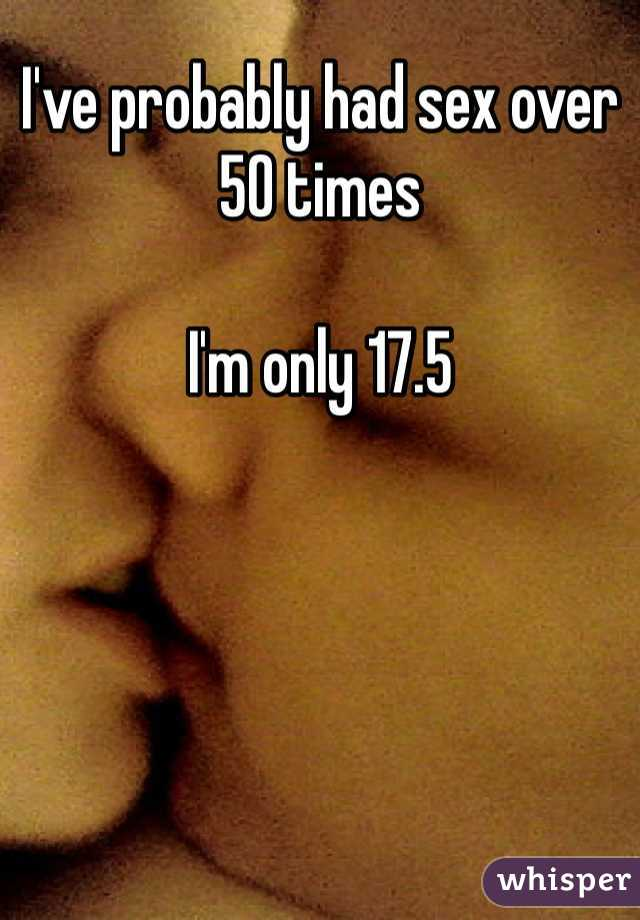 I've probably had sex over 50 times  I'm only 17.5