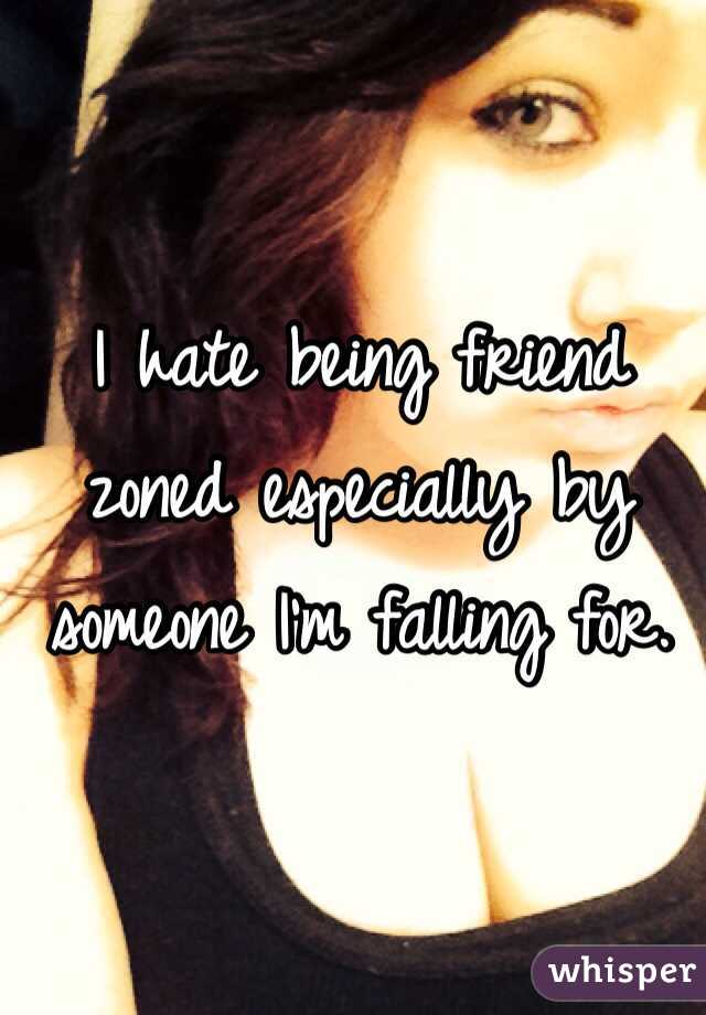 I hate being friend zoned especially by someone I'm falling for.