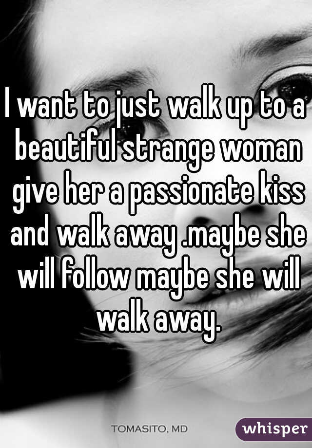 I want to just walk up to a beautiful strange woman give her a passionate kiss and walk away .maybe she will follow maybe she will walk away.
