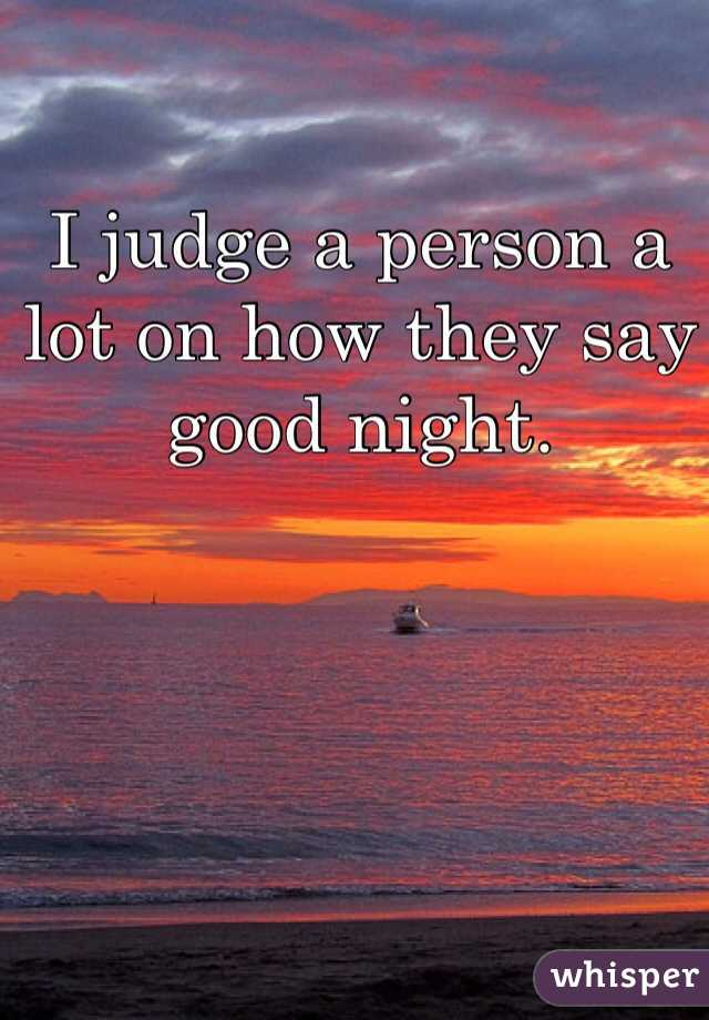 I judge a person a lot on how they say good night.
