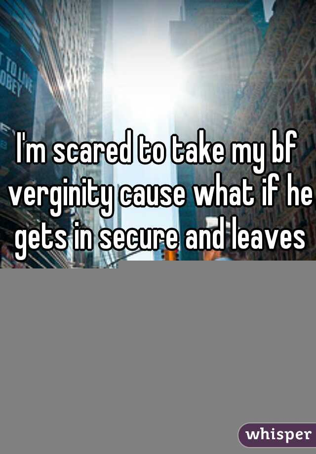 I'm scared to take my bf verginity cause what if he gets in secure and leaves me.....