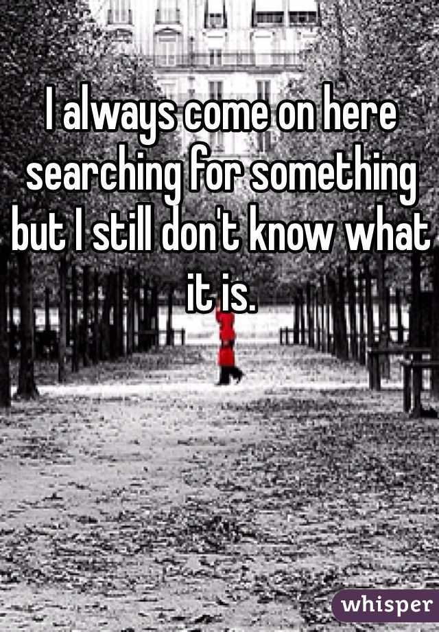 I always come on here searching for something but I still don't know what it is.