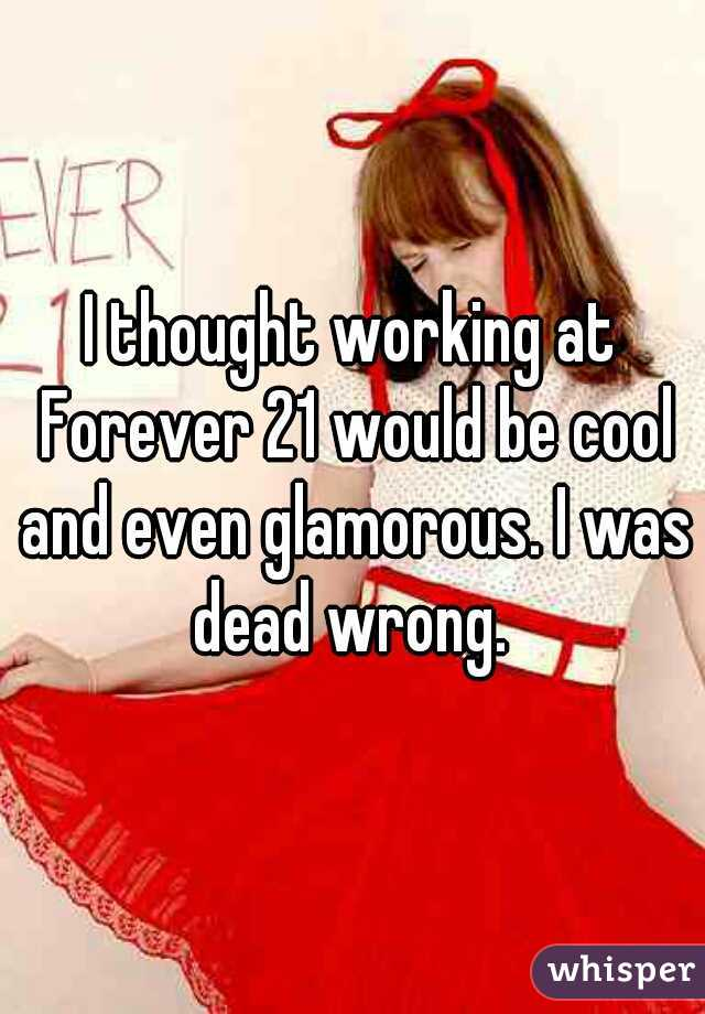 I thought working at Forever 21 would be cool and even glamorous. I was dead wrong.