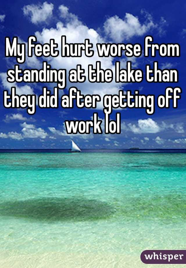 My feet hurt worse from standing at the lake than they did after getting off work lol