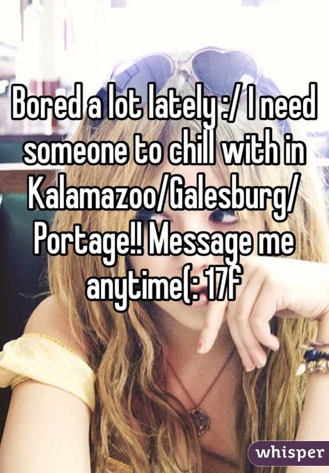 Bored a lot lately :/ I need someone to chill with in Kalamazoo/Galesburg/Portage!! Message me anytime(: 17f