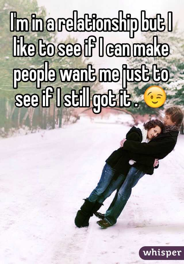 I'm in a relationship but I like to see if I can make people want me just to see if I still got it . 😉