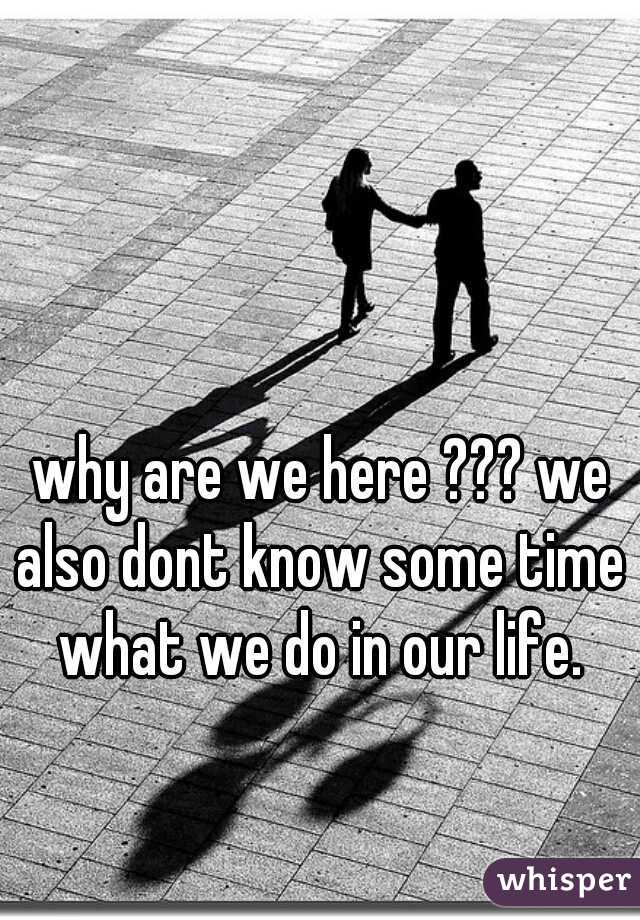 why are we here ??? we also dont know some time what we do in our life.