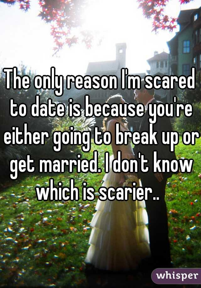 The only reason I'm scared to date is because you're either going to break up or get married. I don't know which is scarier..